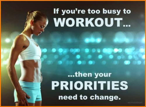 If you are too busy to workout, then your priorities need to change